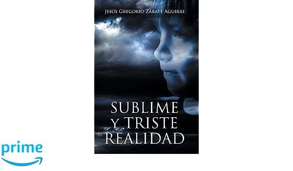 Sublime y triste realidad: Amazon.es: Jesús Gregorio Zárate Aguirre: Libros