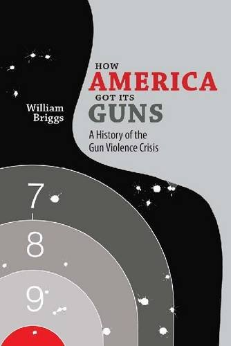 How America Got Its Guns: A History of the Gun Violence (Got Gun Control)