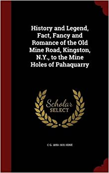 History and Legend, Fact, Fancy and Romance of the Old Mine Road, Kingston, N.Y., to the Mine Holes of Pahaquarry