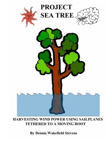 Project Sea Tree: Harvesting Wind Power Using Sailplanes Tethered to a Moving Root pdf
