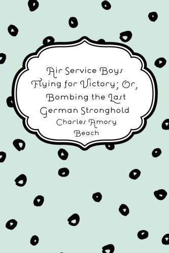 Download Air Service Boys Flying for Victory; Or, Bombing the Last German Stronghold ebook
