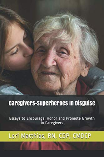 Caregivers: Superheroes In Disguise: Essays to Encourage, Honor and Promote Growth in Caregivers