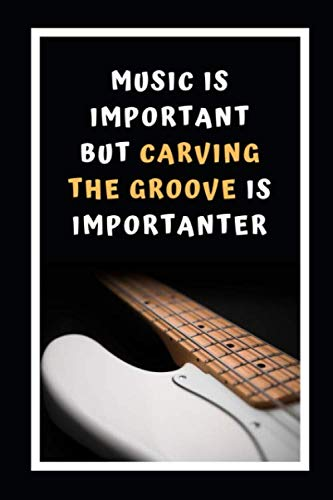 Music Is Important But Carving The Groove Is Importanter: Bass Guitar Themed Novelty Lined Notebook / Journal To Write In Perfect Gift Item (6 x 9 inches)