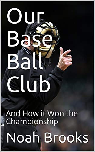 Our Base Ball Club / And How it Won the Championship por Noah Brooks