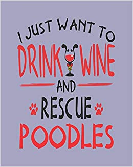 I Just Want to Drink Wine and Rescue Poodles: 8x10 Weekly