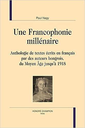 Livres audio téléchargeables gratuitement mp3 Une Francophonie millénaire. Anthologie de textes écrits en français par des auteurs hongrois du Moyen Âge jusqu'à 1918. PDF