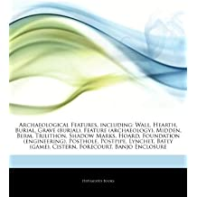 Articles On Archaeological Features, including: Wall, Hearth, Burial, Grave (burial), Feature (archaeology), Midden, Berm, Trilithon, Shadow Marks, ... Postpipe, Lynchet, Batey (game), Cistern