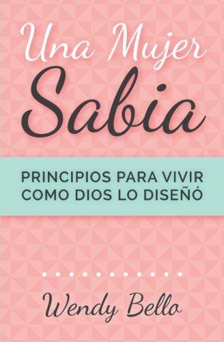 Una mujer sabia: Principios para vivir como Dios lo diseño (Spanish Edition) [Wendy Bello] (Tapa Blanda)