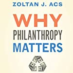 Why Philanthropy Matters: How the Wealthy Give, and What It Means for Our Economic Well-Being | Zoltan J. Acs