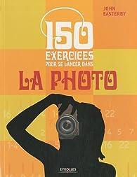 150 exercices pour se lancer dans la photo par John Easterby
