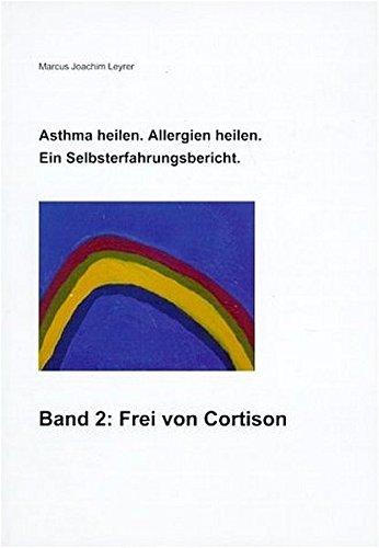 Asthma heilen, Allergien heilen. Ein Selbsterfahrungsbericht: Band II: Frei von Cortison
