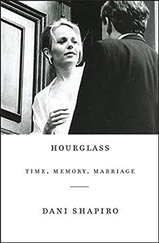 Hourglass: Time, Memory, Marriage by [Shapiro, Dani]