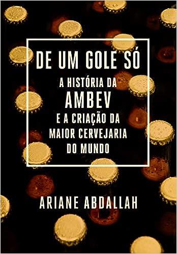 De um gole só: A história da Ambev e a criação da maior cervejaria do mundo por Ariane Abdallah