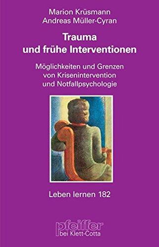 Trauma und frühe Interventionen. Möglichkeiten und Grenzen von Krisenintervention und Notfallpsychologie (Leben Lernen 182)