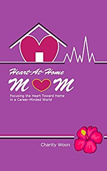 Heart-At-Home Mom: Focusing the Heart Toward Home in a Career-Minded World by [Woon, Charity]