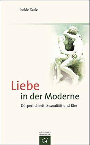 Liebe in der Moderne: Körperlichkeit, Sexualität und Ehe
