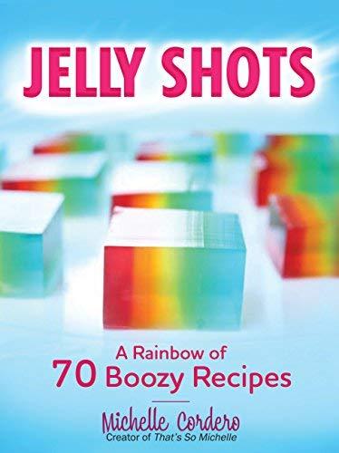Jelly Shots: A Rainbow of 70 Boozy Recipes -