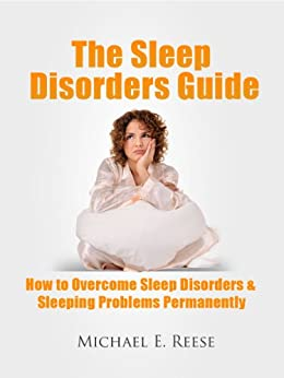 The Sleep Disorders Guide: How to Overcome Sleep Disorders, Sleeping Problems Permanently by [Reese, Michael E.]