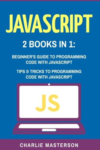 JavaScript: 2 Books in 1: Beginner's Guide + Tips and Tricks to Programming Code with JavaScript (JavaScript, Java, Python, Code, Programming Language, Programming, Computer Programming) (Volume 1) by CreateSpace Independent Publishing Platform