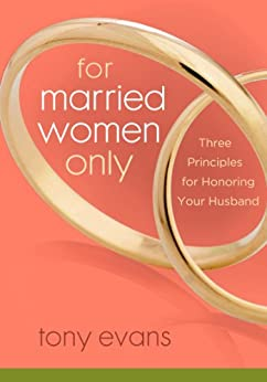 For Married Women Only: Three Principles for Honoring Your Husband (Tony Evans Speaks Out On...) by [Evans, Tony]