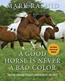 img - for Mark Rashid: A Good Horse Is Never a Bad Color : Tales of Training Through Communication and Trust (Hardcover - Revised Ed.); 2011 Edition book / textbook / text book