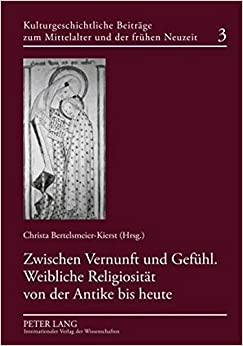Book Zwischen Vernunft Und Gefuehl. Weibliche Religiositaet Von Der Antike Bis Heute (Kulturgeschichtliche Beitraege Zum Mittelalter Und Zur Frueh)