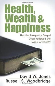 Health, Wealth & Happiness: Has the Prosperity Gospel Overshadowed the Gospel of Christ? by [David W. Jones]