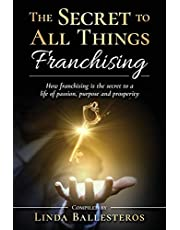 The Secret To All Things Franchising: How franchising is the secret to a life of passion, purpose and prosperity