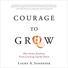 Courage to Grow: How Acton Academy Turns Learning Upside Down Audiobook by Laura Sandefer Narrated by Laura Sandefer