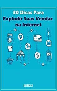 30 Dicas Para Explodir Suas Vendas na Internet: Aprenda Agora as 30 Dicas Para Explodir Suas Vendas na Internet (Ganhar Dinh