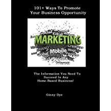 101+ Ways To Promote Your Business Opportunity: The Information You Need To Succeed In Any Home-Based Business!