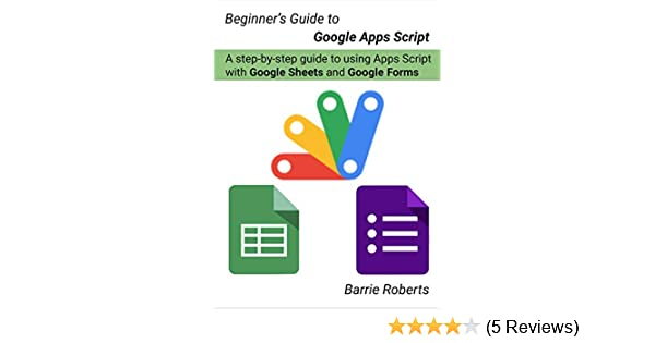 Beginner's Guide to Google Apps Script - Sheets & Forms: A step-by-step  guide to using Apps Script with Google Sheets and Forms See more