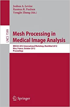 Mesh Processing in Medical Image Analysis 2012: MICCAI 2012 International Workshop, MeshMed 2012, Nice, France, October 1, 2012, Proceedings (Lecture Notes in Computer Science)