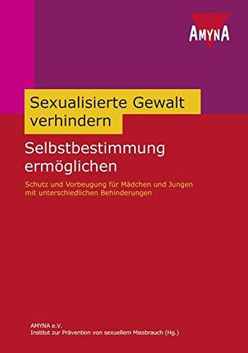 Sexuelle Gewalt verhindern - Selbstbestimmung ermöglichen: Schutz und Vorbeugung für Mädchen und Jungen mit unterschiedlichen Behinderungen