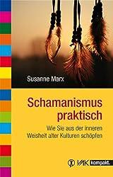 Schamanismus praktisch: Wie Sie aus der inneren Weisheit alter Kulturen schöpfen