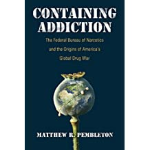 Containing Addiction: The Federal Bureau of Narcotics and the Origins of America's Global Drug War (Culture, Politics, and the Cold War)
