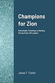 Champions For Zion: Remarkable Teachings on Building Zion by Early LDS Leaders by [Fisher, Jesse]
