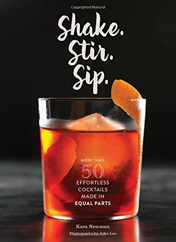 Shake. Stir. Sip.: More than 50 Effortless Cocktails Made in Equal Parts by Kara Newman