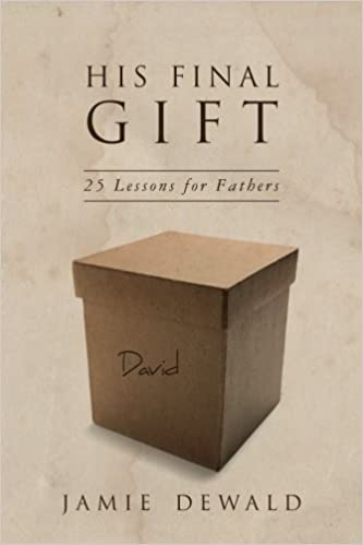 His Final Gift: 25 Lessons for Fathers: Jamie Dewald: 9781518645815