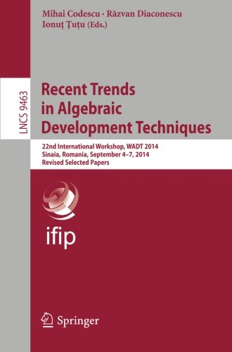 Recent Trends in Algebraic Development Techniques: 22nd International Workshop, WADT 2014, Sinaia, Romania, September 4-7, 2014, Revised Selected Papers (Lecture Notes in Computer Science)