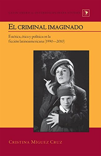 El criminal imaginado: Estética, ética y política en la ficción latinoamericana (1990–2010) (Latin America) (Spanish Edition) by Peter Lang Inc., International Academic Publishers