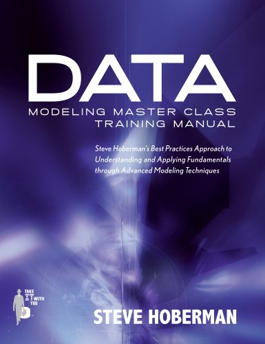 Data Modeling Master Class Training Manual: Steve Hoberman`s Best Practices Approach to Understanding and Applying Fundamentals Through Advanced Modeling Techniques (Take It With You)