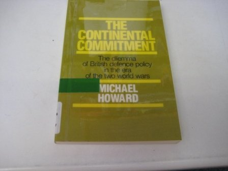 The Continental Commitment: The Dilemma of British Defence Policy in the Era of the Two World Wars
