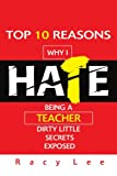 Top 10 Reasons Why I Hate Being a Teacher: Dirty little secrets exposed