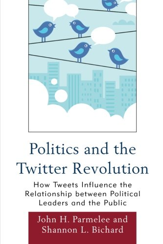 Politics and the Twitter Revolution: How Tweets Influence The Relationship Between Political Leaders And The Public (Lex