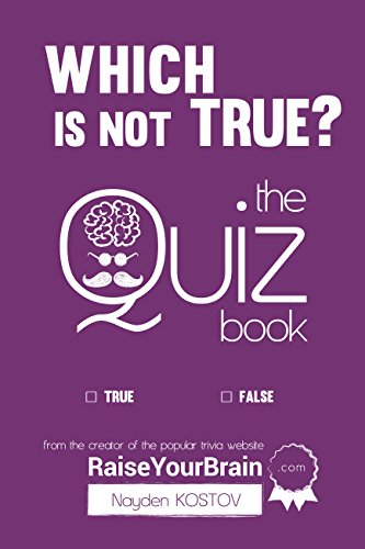 Which Is NOT True? - The Quiz Book: From the Creator of the Popular Website RaiseYourBrain.com (Paramount Trivia and Quizzes Book -
