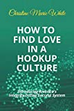 How to Find Love in a Hookup Culture: Introducing the Integrity Dating Success System (First of the Integrity Dating Success System Books)