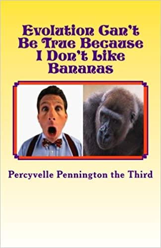 Evolution Cant Be True Because I Dont Like Bananas: My Ponderings on Mr. Darwins Flawed Theory