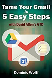 Tame Your Gmail in 5 Easy Steps with David Allen's GTD: 5-Steps to Organize Your Mail, Improve Productivity and Get Things Done Using Gmail, Google Drive, ... Tasks and Google Calendar (English Edition)