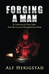 Forging A Man: A Collection Of True Tales ~ And The Lessons Wrought From Them Paperback